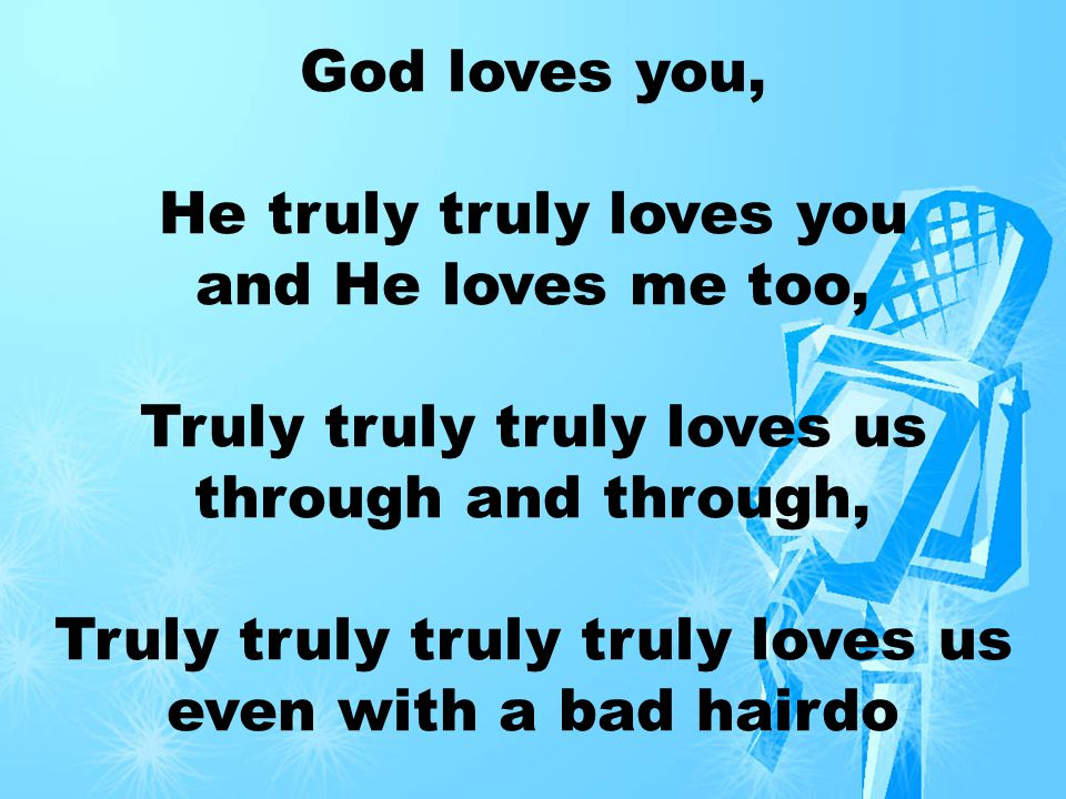 God loves you He loves me too He loves us through and through He loves you and you and you and you and (repeat)