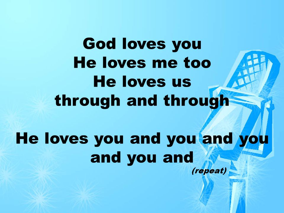 God loves you, He really truly loves you and He loves me too, Really truly really loves us through and through, Really truly really truly loves us even when we ve got the flu