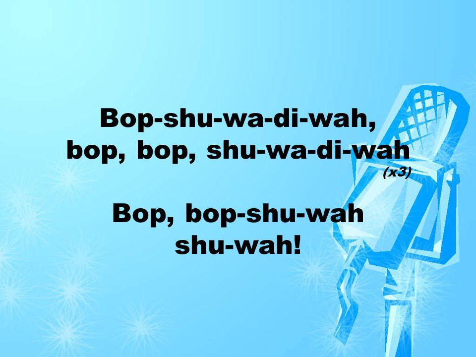 Bop-shu-wa-di-wah, bop, bop, shu-wa-di-wah Bop, bop-shu-wah shu-wah! (x3)