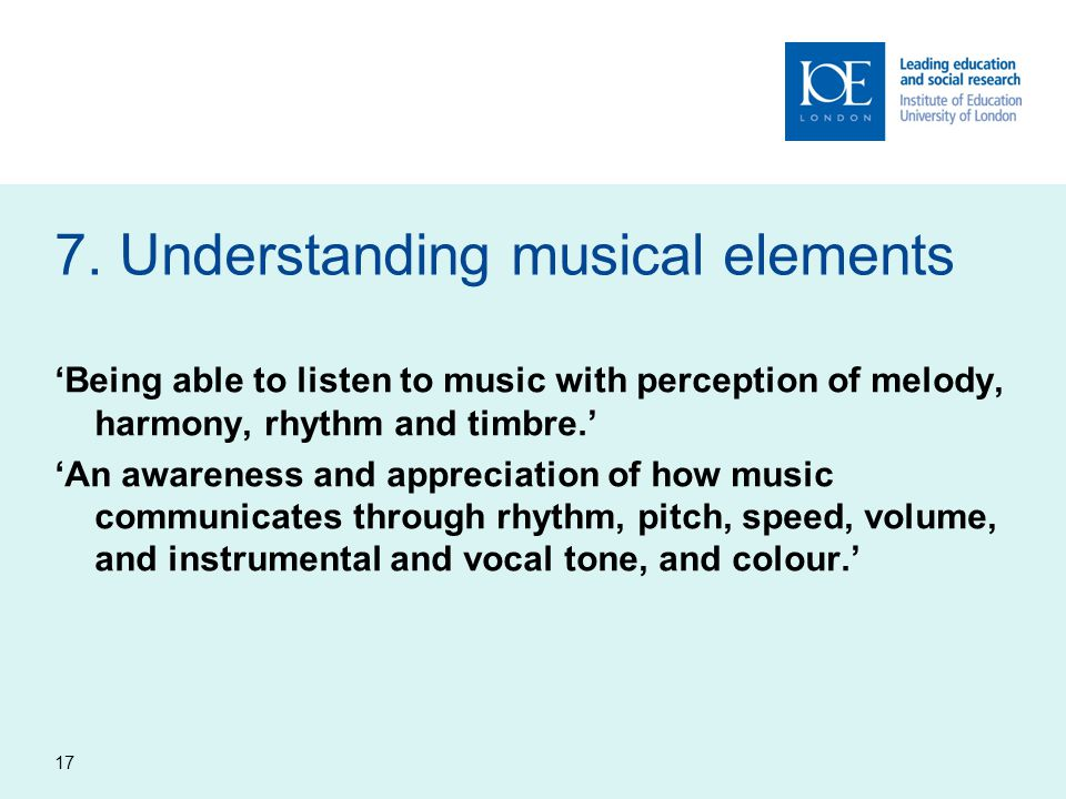 7. Understanding musical elements 'Being able to listen to music with perception of melody, harmony, rhythm and timbre.' 'An awareness and appreciatio