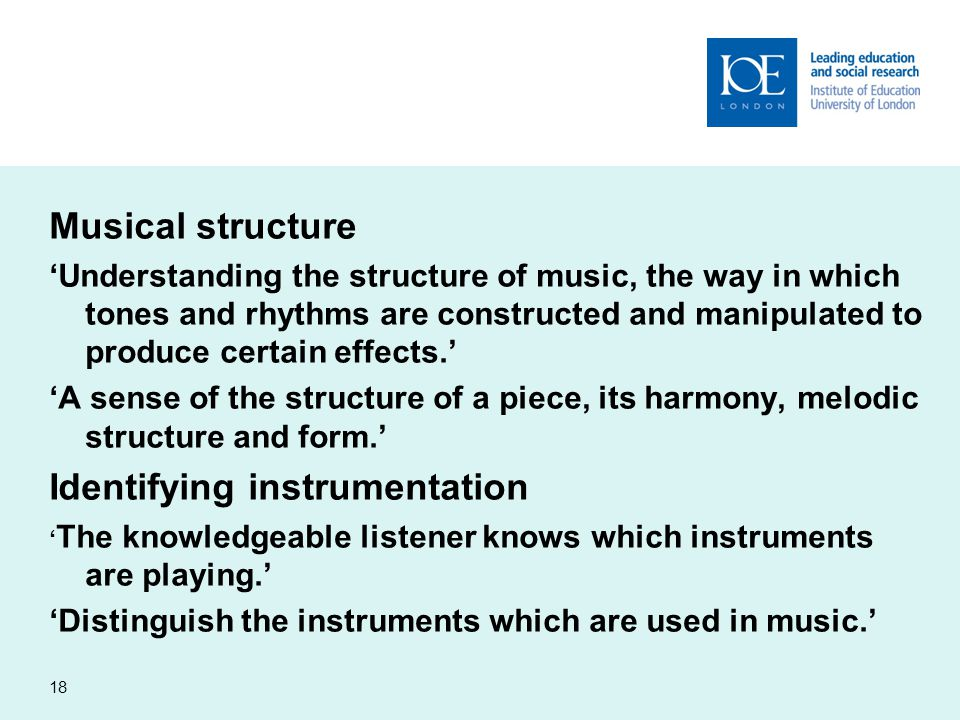 Musical structure 'Understanding the structure of music, the way in which tones and rhythms are constructed and manipulated to produce certain effects.' 'A sense of the structure of a piece, its harmony, melodic structure and form.' Identifying instrumentation ' The knowledgeable listener knows which instruments are playing.' 'Distinguish the instruments which are used in music.' 18