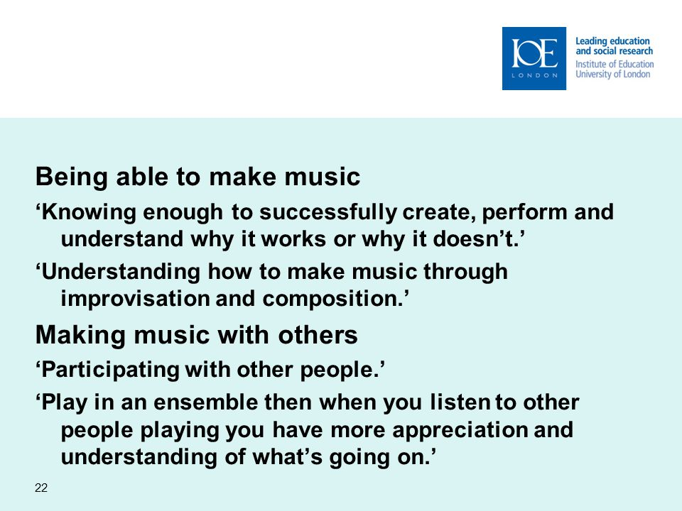 Being able to make music 'Knowing enough to successfully create, perform and understand why it works or why it doesn't.' 'Understanding how to make music through improvisation and composition.' Making music with others 'Participating with other people.' 'Play in an ensemble then when you listen to other people playing you have more appreciation and understanding of what's going on.' 22