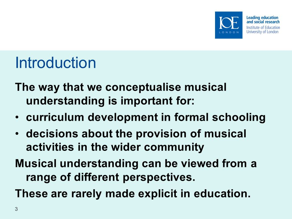 Introduction The way that we conceptualise musical understanding is important for: curriculum development in formal schooling decisions about the provision of musical activities in the wider community Musical understanding can be viewed from a range of different perspectives.
