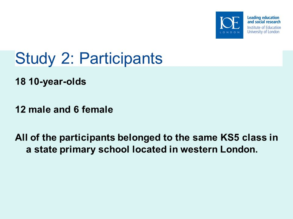 Study 2: Participants year-olds 12 male and 6 female All of the participants belonged to the same KS5 class in a state primary school located in western London.