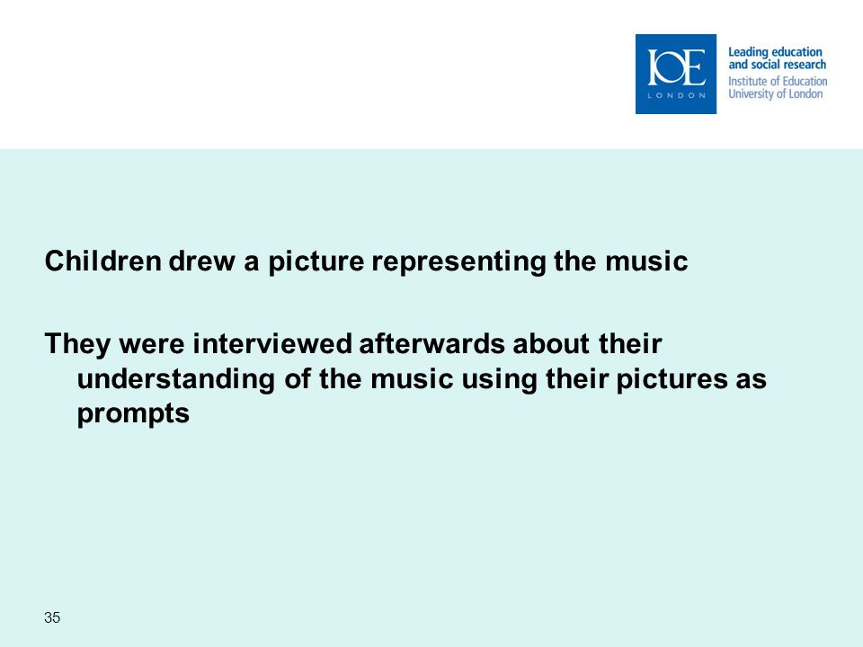 Children drew a picture representing the music They were interviewed afterwards about their understanding of the music using their pictures as prompts 35