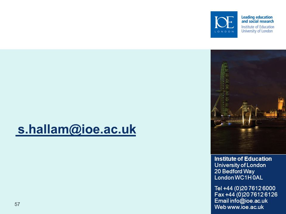 57 s.hallam@ioe.ac.uk Institute of Education University of London 20 Bedford Way London WC1H 0AL Tel +44 (0)20 7612 6000 Fax +44 (0)20 7612 6126 Email info@ioe.ac.uk Web www.ioe.ac.uk