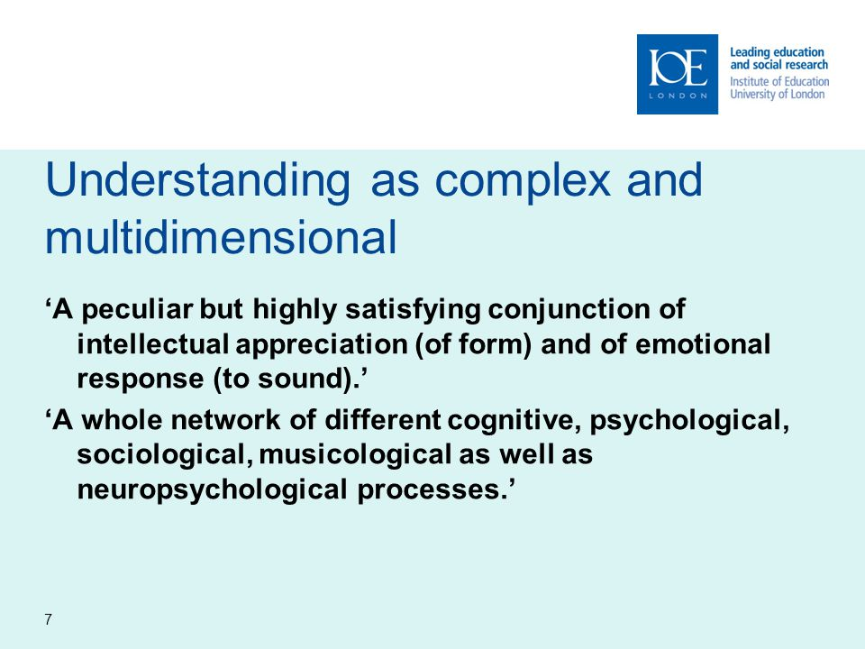 Understanding as complex and multidimensional 'A peculiar but highly satisfying conjunction of intellectual appreciation (of form) and of emotional response (to sound).' 'A whole network of different cognitive, psychological, sociological, musicological as well as neuropsychological processes.' 7