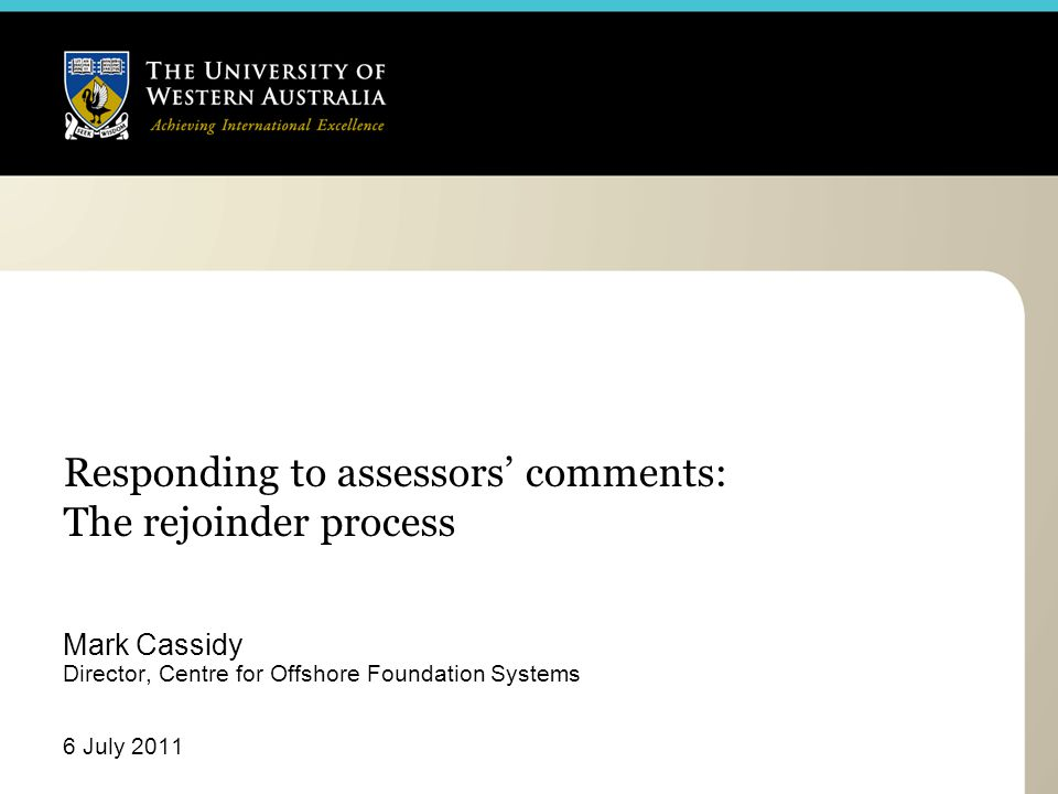 Responding to assessors' comments: The rejoinder process Mark Cassidy Director, Centre for Offshore Foundation Systems 6 July 2011
