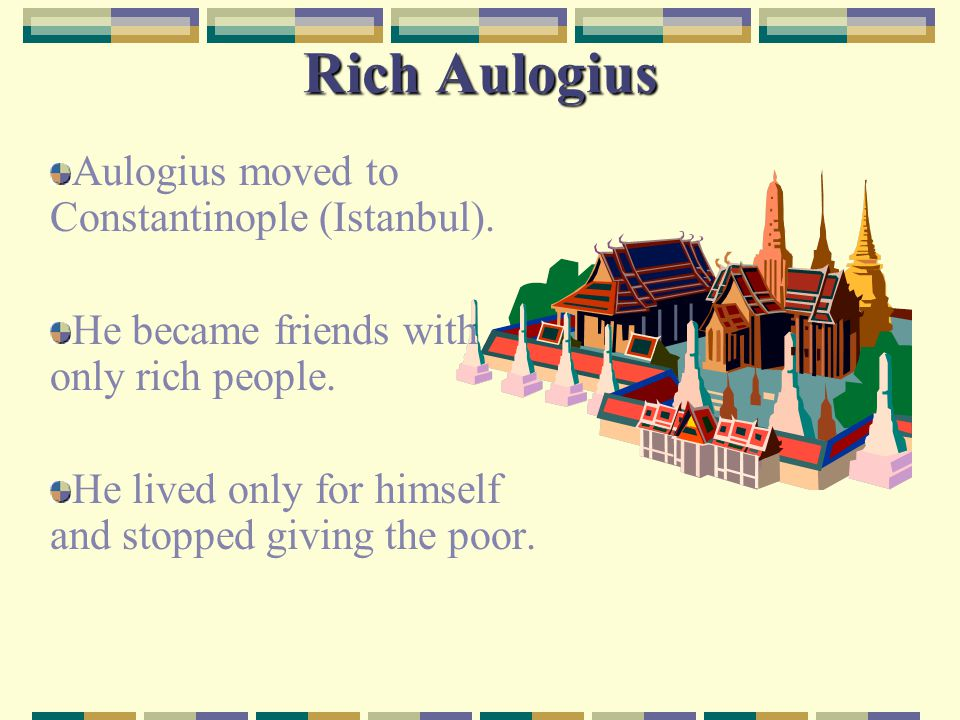 Rich Aulogius Aulogius moved to Constantinople (Istanbul). He became friends with only rich people. He lived only for himself and stopped giving the p