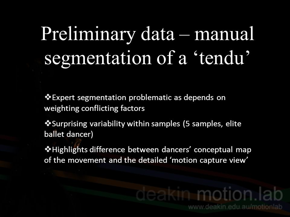 Preliminary data – manual segmentation of a 'tendu'  Expert segmentation problematic as depends on weighting conflicting factors  Surprising variability within samples (5 samples, elite ballet dancer)  Highlights difference between dancers' conceptual map of the movement and the detailed 'motion capture view'