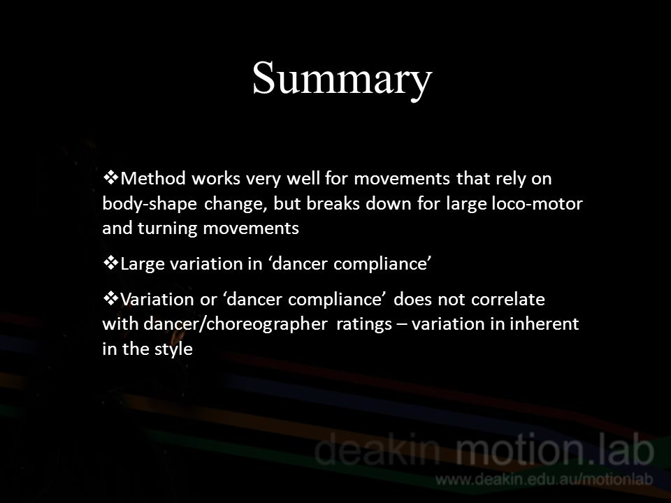 Summary  Method works very well for movements that rely on body-shape change, but breaks down for large loco-motor and turning movements  Large variation in 'dancer compliance'  Variation or 'dancer compliance' does not correlate with dancer/choreographer ratings – variation in inherent in the style