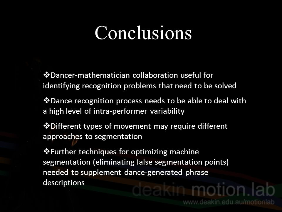 Conclusions  Dancer-mathematician collaboration useful for identifying recognition problems that need to be solved  Dance recognition process needs to be able to deal with a high level of intra-performer variability  Different types of movement may require different approaches to segmentation  Further techniques for optimizing machine segmentation (eliminating false segmentation points) needed to supplement dance-generated phrase descriptions