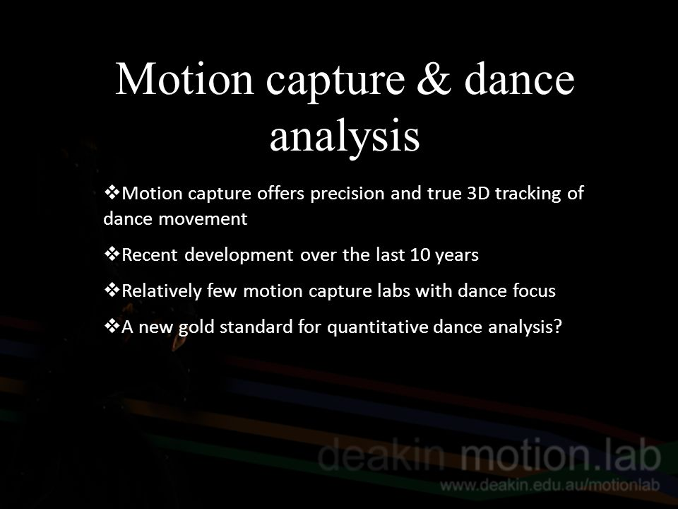 Challenges in motion capture dance analysis  Analysis needs to be culturally and artistically relevant (deLahunta)  Pattern recognition in dance crosses multiple frames of reference both between and within genres (?ref)  Approach to capture protocol, marker set design and feature extraction need to be appropriate to the needs of end-users, i.e.