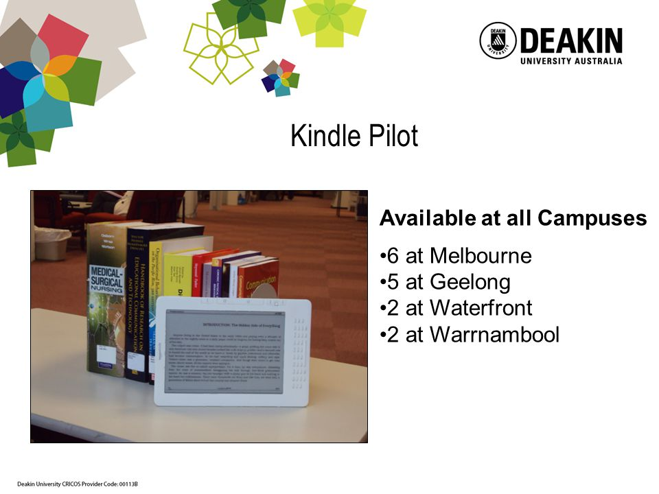 Kindle Pilot Available at all Campuses 6 at Melbourne 5 at Geelong 2 at Waterfront 2 at Warrnambool