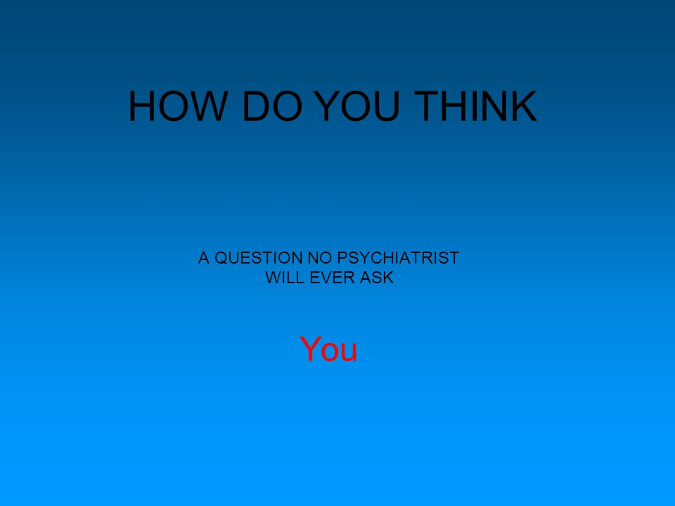 HOW DO YOU THINK A QUESTION NO PSYCHIATRIST WILL EVER ASK You