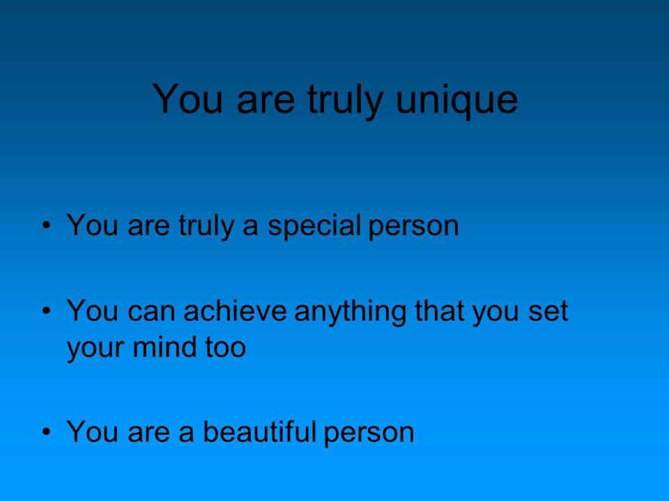 You are truly unique You are truly a special person You can achieve anything that you set your mind too You are a beautiful person