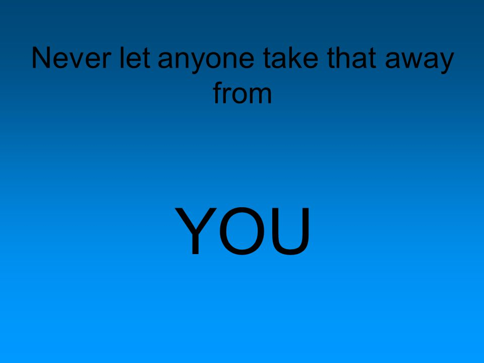 Never let anyone take that away from YOU