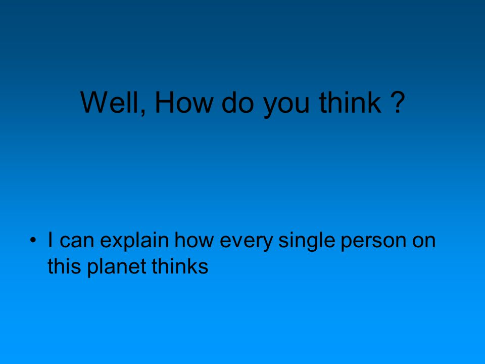 Well, How do you think ? I can explain how every single person on this planet thinks