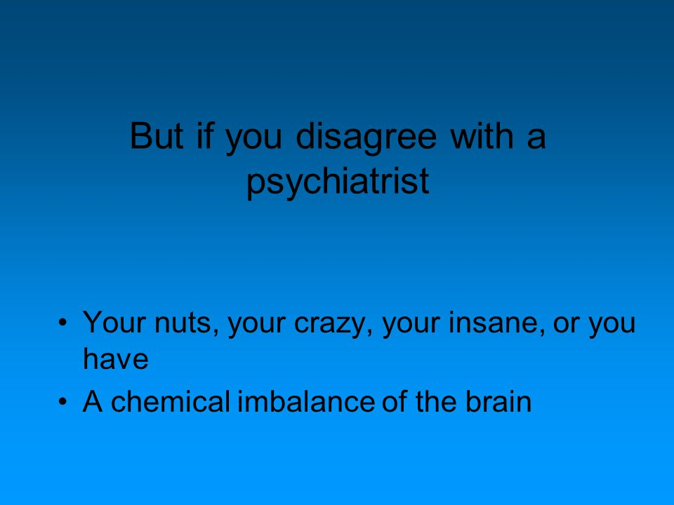 But if you disagree with a psychiatrist Your nuts, your crazy, your insane, or you have A chemical imbalance of the brain