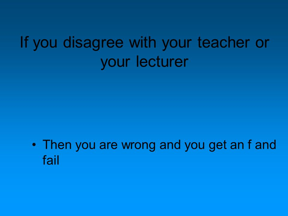 If you disagree with your teacher or your lecturer Then you are wrong and you get an f and fail