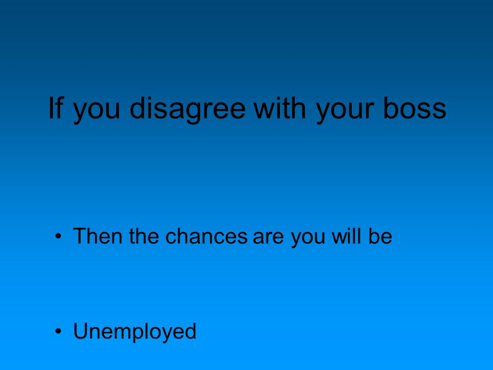 If you disagree with your boss Then the chances are you will be Unemployed