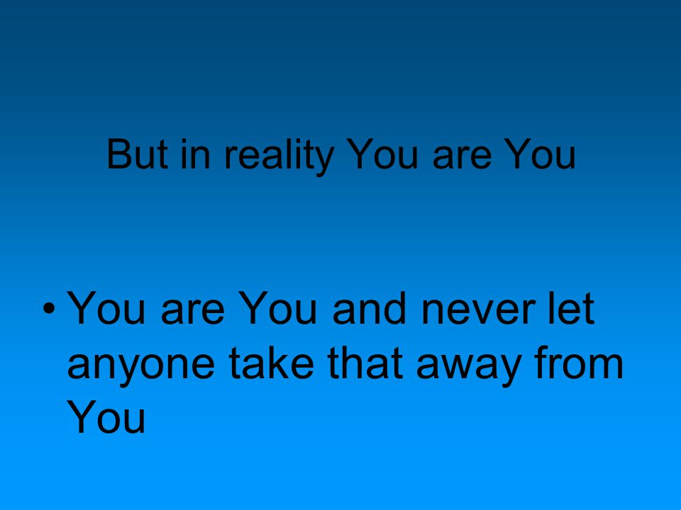But in reality You are You You are You and never let anyone take that away from You