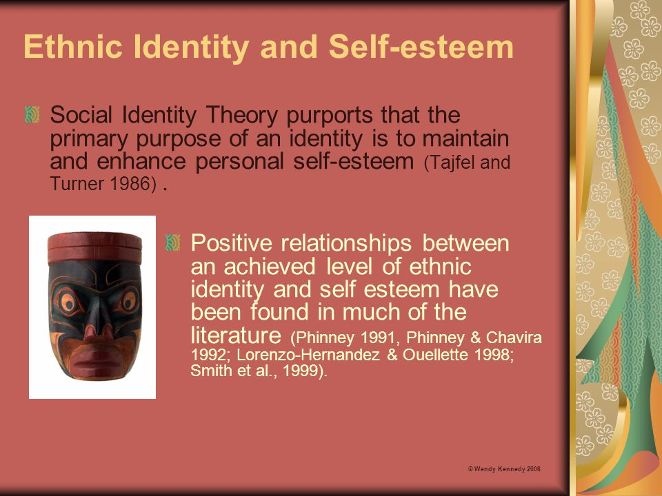 Ethnic Identity and Self-esteem Social Identity Theory purports that the primary purpose of an identity is to maintain and enhance personal self-estee