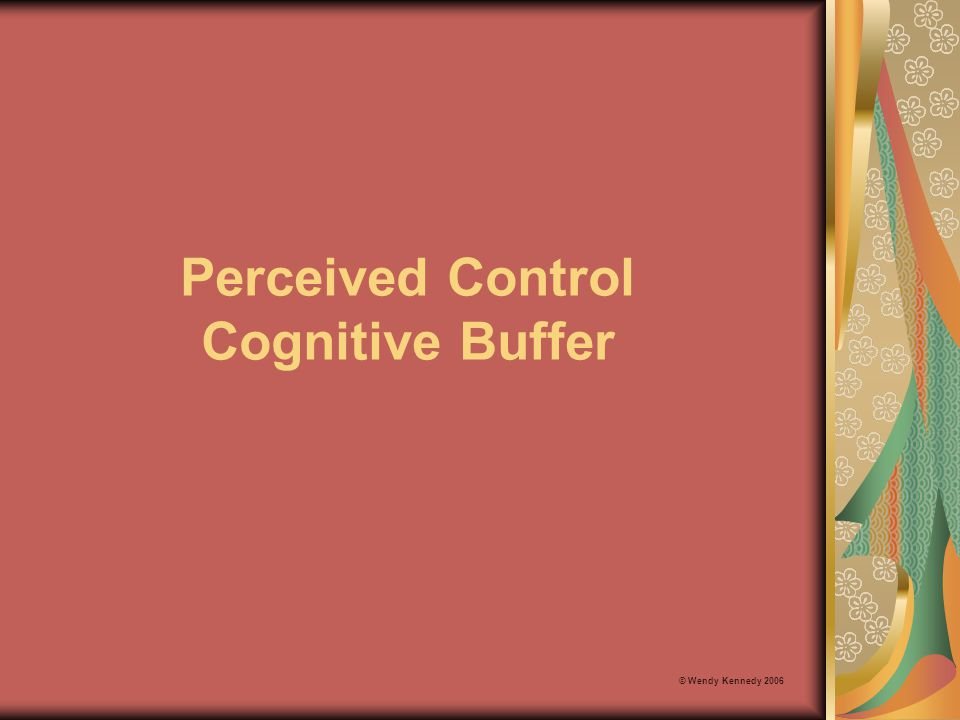 Perceived Control Cognitive Buffer © Wendy Kennedy 2006
