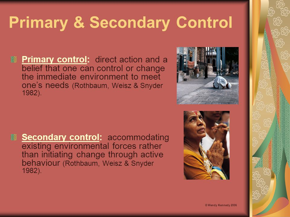 Primary & Secondary Control Primary control: direct action and a belief that one can control or change the immediate environment to meet one's needs (