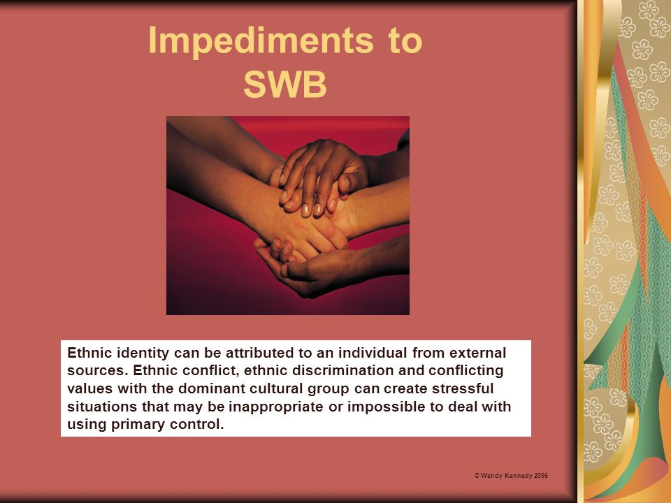 Impediments to SWB © Wendy Kennedy 2006 Ethnic identity can be attributed to an individual from external sources. Ethnic conflict, ethnic discriminati