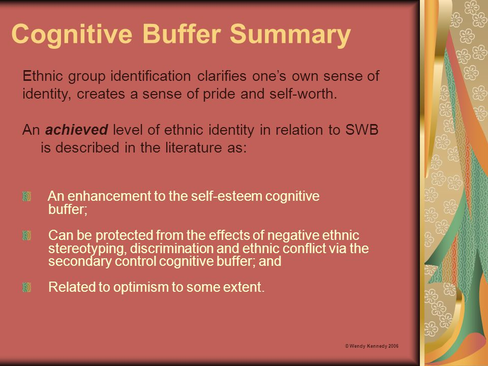 Cognitive Buffer Summary An achieved level of ethnic identity in relation to SWB is described in the literature as: © Wendy Kennedy 2006 Ethnic group