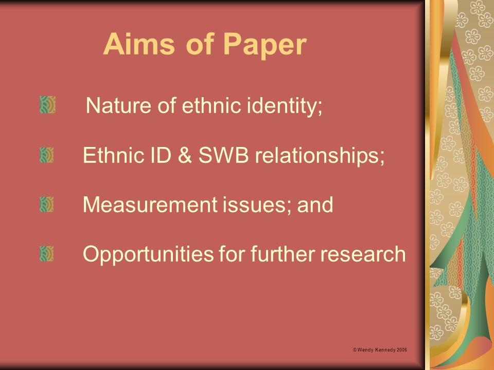 Ethnic Identity - Causal Variable Causal variables that show a relationship to SWB via the life domains in the Personal Wellbeing Index (PWI): Gender Age Income © Wendy Kennedy 2006 Can ethnic identity be used as a causal variable.
