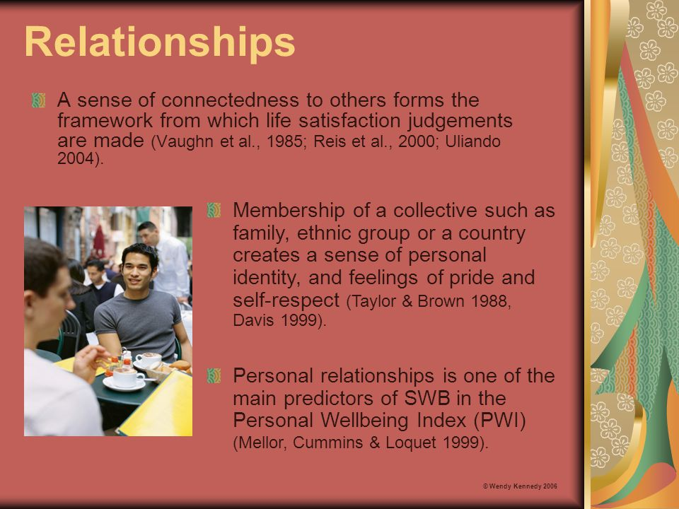 Relationships A sense of connectedness to others forms the framework from which life satisfaction judgements are made (Vaughn et al., 1985; Reis et al
