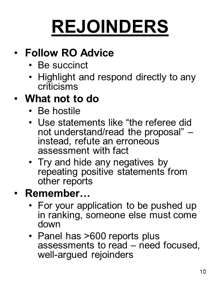10 REJOINDERS Follow RO Advice Be succinct Highlight and respond directly to any criticisms What not to do Be hostile Use statements like the referee did not understand/read the proposal – instead, refute an erroneous assessment with fact Try and hide any negatives by repeating positive statements from other reports Remember… For your application to be pushed up in ranking, someone else must come down Panel has >600 reports plus assessments to read – need focused, well-argued rejoinders