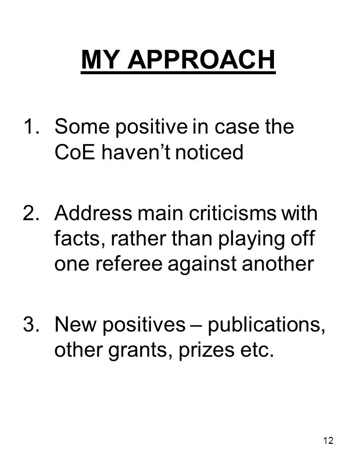12 MY APPROACH 1.Some positive in case the CoE haven't noticed 2.Address main criticisms with facts, rather than playing off one referee against another 3.New positives – publications, other grants, prizes etc.