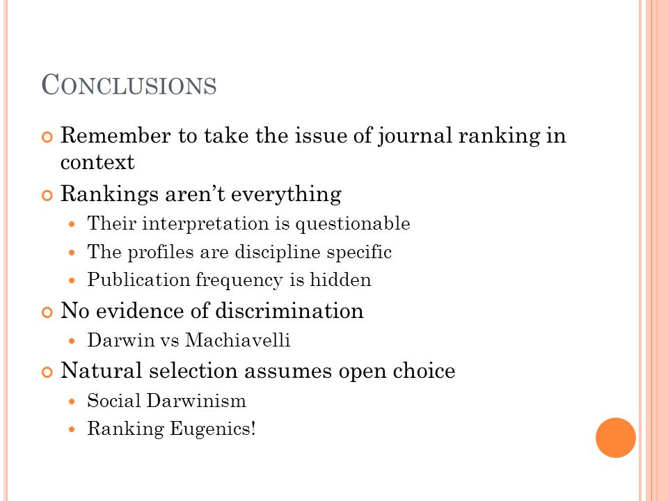 C ONCLUSIONS Remember to take the issue of journal ranking in context Rankings aren't everything Their interpretation is questionable The profiles are discipline specific Publication frequency is hidden No evidence of discrimination Darwin vs Machiavelli Natural selection assumes open choice Social Darwinism Ranking Eugenics!
