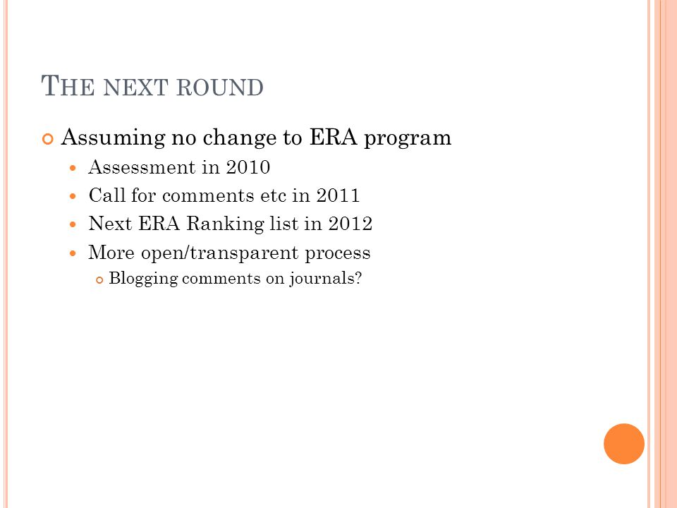 Assuming no change to ERA program Assessment in 2010 Call for comments etc in 2011 Next ERA Ranking list in 2012 More open/transparent process Blogging comments on journals.