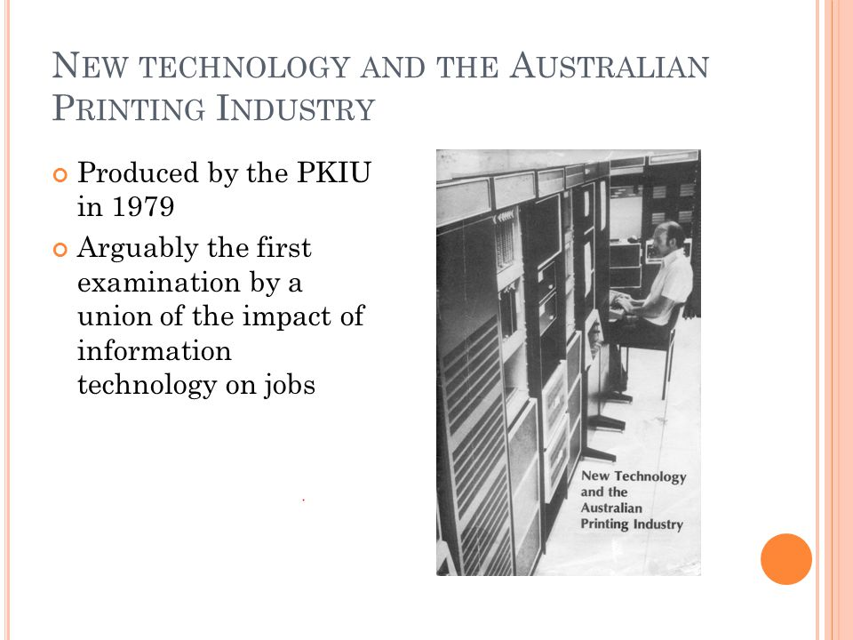 N EW TECHNOLOGY AND THE A USTRALIAN P RINTING I NDUSTRY Produced by the PKIU in 1979 Arguably the first examination by a union of the impact of information technology on jobs