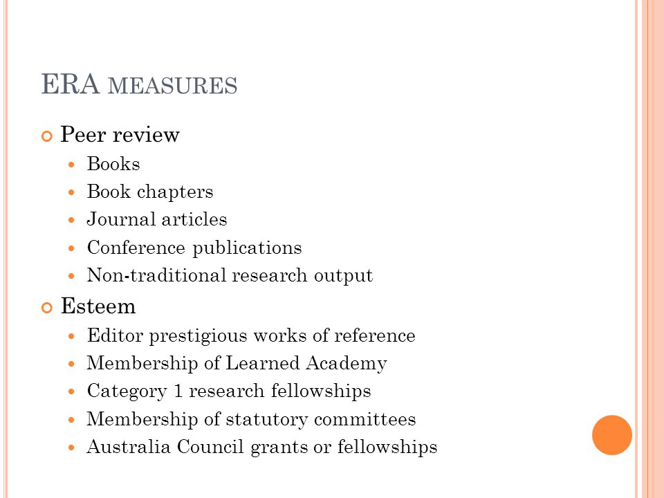 Peer review Books Book chapters Journal articles Conference publications Non-traditional research output Esteem Editor prestigious works of reference Membership of Learned Academy Category 1 research fellowships Membership of statutory committees Australia Council grants or fellowships ERA MEASURES