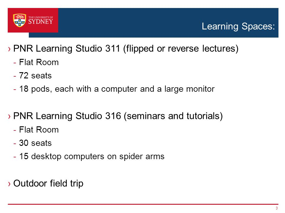 Learning Spaces: ›PNR Learning Studio 311 (flipped or reverse lectures) -Flat Room -72 seats -18 pods, each with a computer and a large monitor ›PNR Learning Studio 316 (seminars and tutorials) -Flat Room -30 seats -15 desktop computers on spider arms ›Outdoor field trip 3