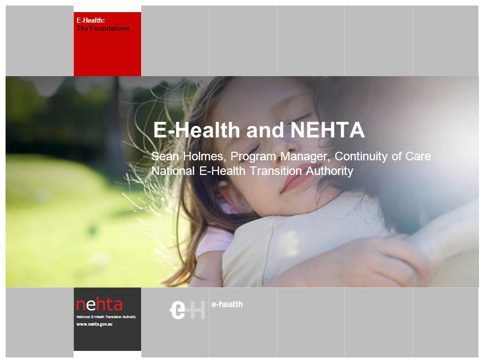 National E-Health Transistion Authority www.nehta.gov.au E-Health and NEHTA Sean Holmes, Program Manager, Continuity of Care National E-Health Transition Authority E-Health: The Foundations