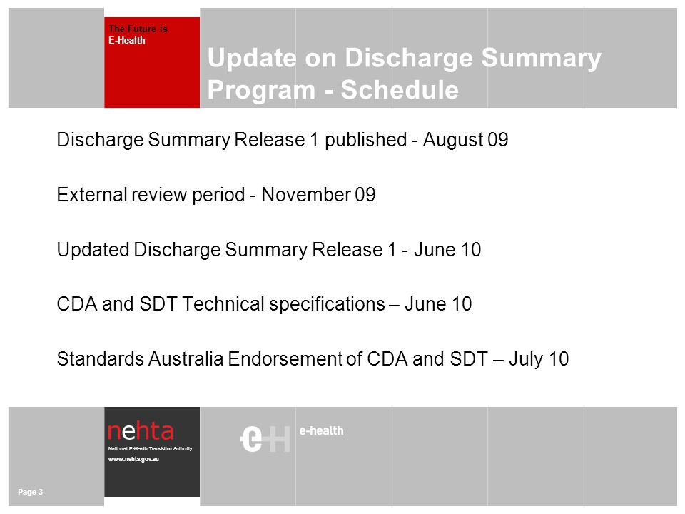National E-Health Transistion Authority www.nehta.gov.au Page 3 Update on Discharge Summary Program - Schedule Discharge Summary Release 1 published - August 09 External review period - November 09 Updated Discharge Summary Release 1 - June 10 CDA and SDT Technical specifications – June 10 Standards Australia Endorsement of CDA and SDT – July 10 The Future is E-Health