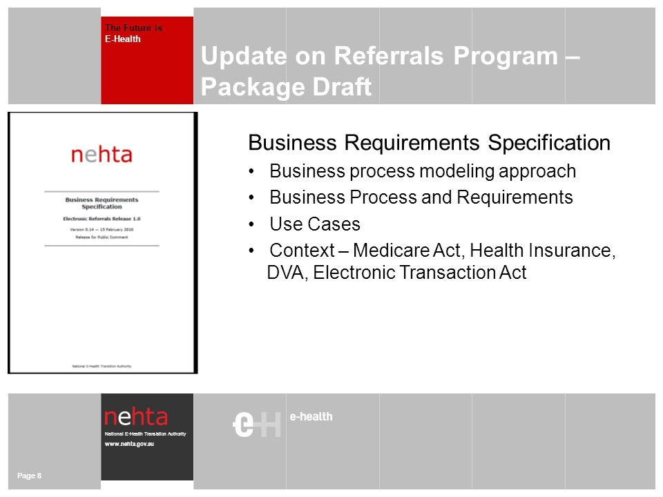 National E-Health Transistion Authority www.nehta.gov.au Page 8 Update on Referrals Program – Package Draft The Future is E-Health Business Requirements Specification Business process modeling approach Business Process and Requirements Use Cases Context – Medicare Act, Health Insurance, …DVA, Electronic Transaction Act