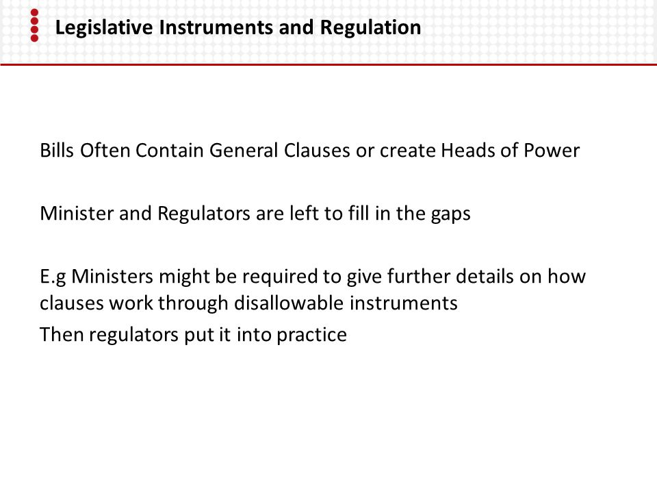 Legislative Instruments and Regulation Bills Often Contain General Clauses or create Heads of Power Minister and Regulators are left to fill in the gaps E.g Ministers might be required to give further details on how clauses work through disallowable instruments Then regulators put it into practice