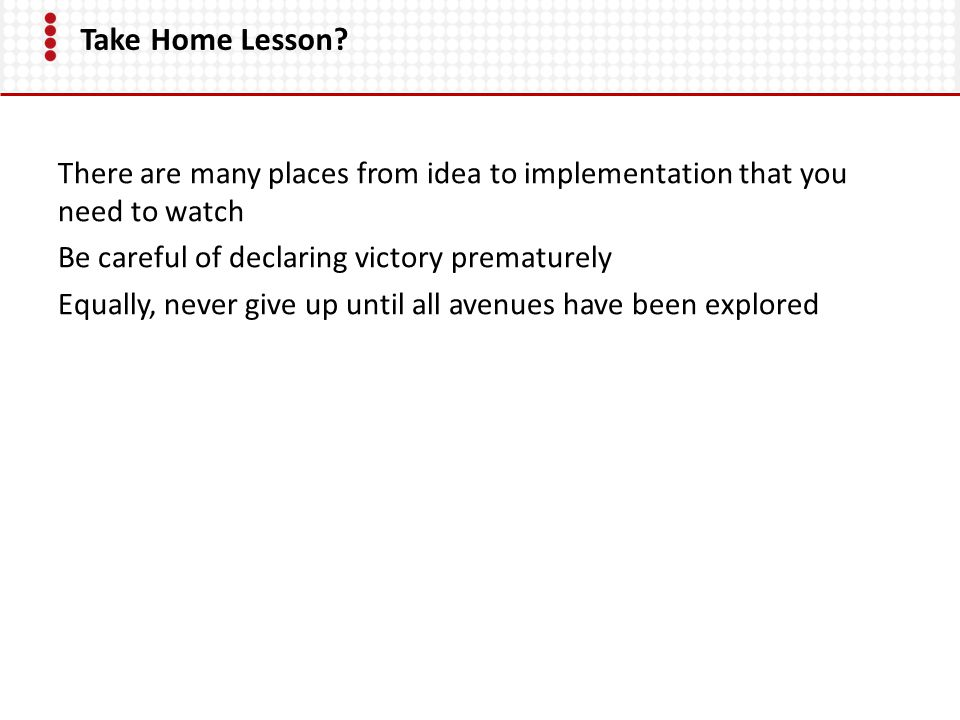 Take Home Lesson? There are many places from idea to implementation that you need to watch Be careful of declaring victory prematurely Equally, never