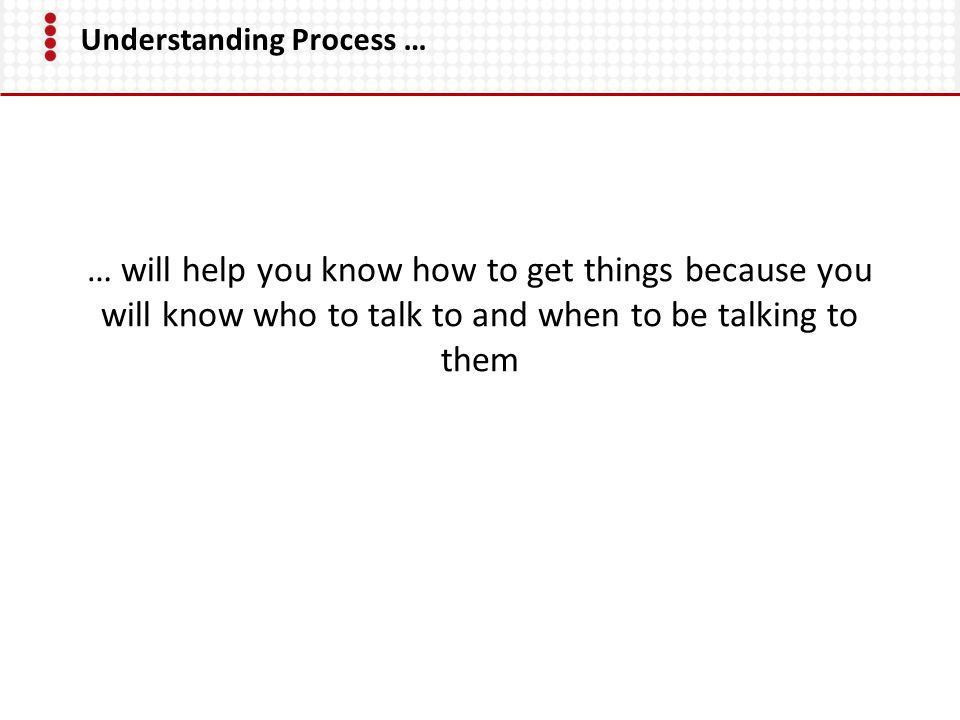 Understanding Process … … will help you know how to get things because you will know who to talk to and when to be talking to them