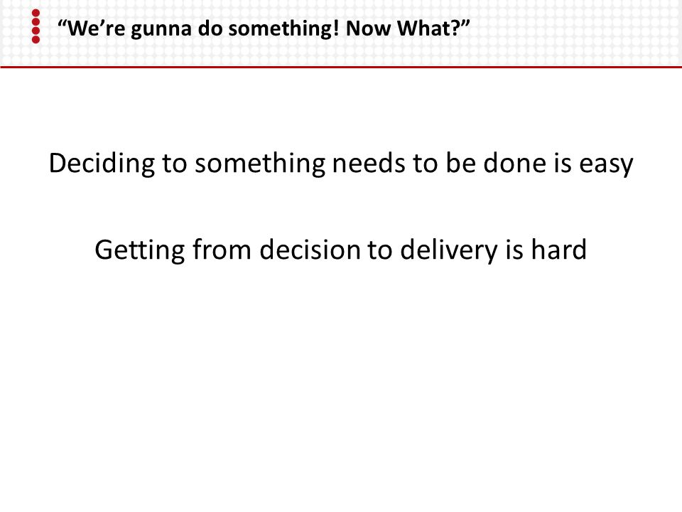 """""""We're gunna do something! Now What?"""" Deciding to something needs to be done is easy Getting from decision to delivery is hard"""