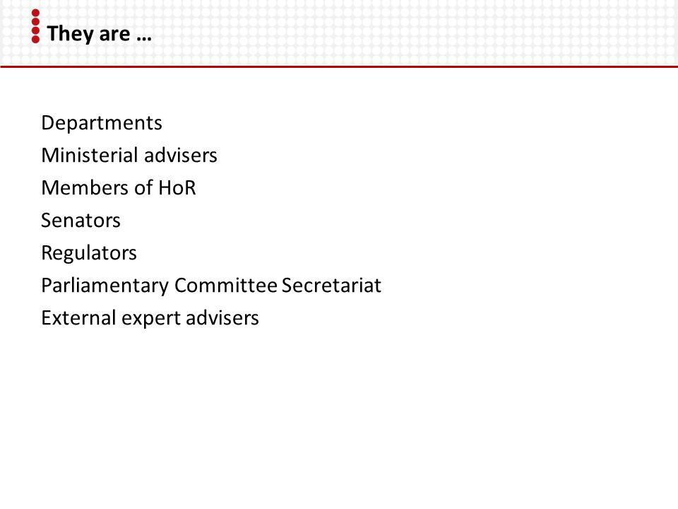 They are … Departments Ministerial advisers Members of HoR Senators Regulators Parliamentary Committee Secretariat External expert advisers