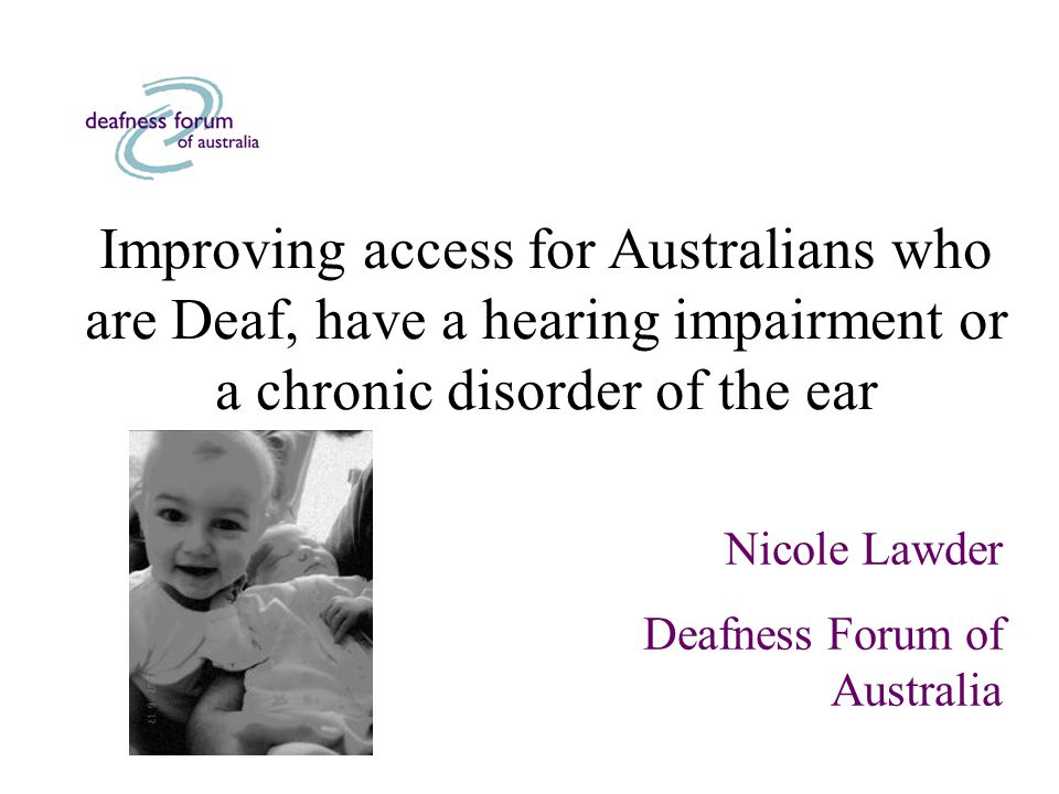 Improving access for Australians who are Deaf, have a hearing impairment or a chronic disorder of the ear Nicole Lawder Deafness Forum of Australia