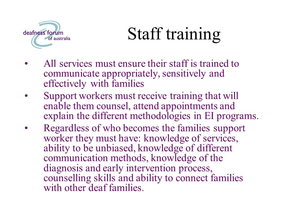 Staff training All services must ensure their staff is trained to communicate appropriately, sensitively and effectively with families Support workers must receive training that will enable them counsel, attend appointments and explain the different methodologies in EI programs.